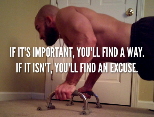 If it's important, you'll find a way. If it isn't, you'll find an excuse.