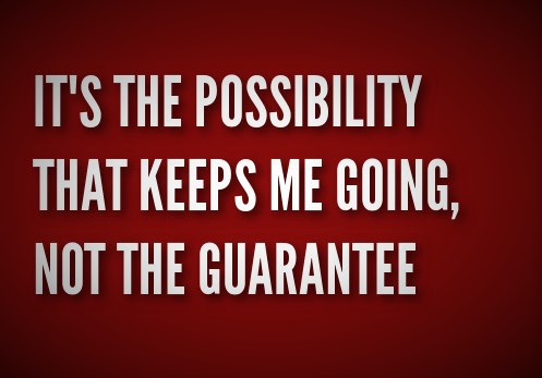 It's the possibility that keeps me going, not the guarantee